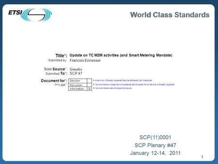 World Class Standards 1 SCP(11)0001 SCP Plenary #47 January 12-14, 2011 Title*: Update on TC M2M activities (and Smart Metering Mandate) Submitted by: