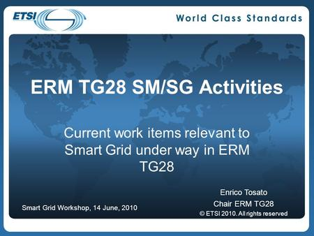 ERM TG28 SM/SG Activities Current work items relevant to Smart Grid under way in ERM TG28 Enrico Tosato Chair ERM TG28 © ETSI 2010. All rights reserved.