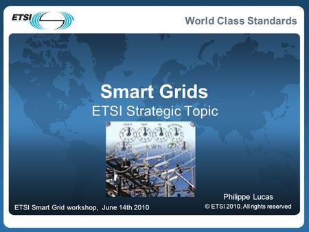 World Class Standards Smart Grids ETSI Strategic Topic Philippe Lucas © ETSI 2010. All rights reserved ETSI Smart Grid workshop, June 14th 2010.