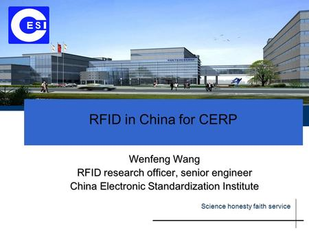 RFID in China for CERP Wenfeng Wang RFID research officer, senior engineer China Electronic Standardization Institute Science honesty faith service.