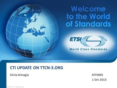 CTI UPDATE ON TTCN-3.ORG Silvia AlmagiaMTS#60 1 Oct 2013 © ETSI 2013. All rights reserved.