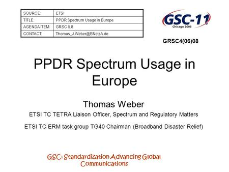 GSC: Standardization Advancing Global Communications PPDR Spectrum Usage in Europe Thomas Weber ETSI TC TETRA Liaison Officer, Spectrum and Regulatory.
