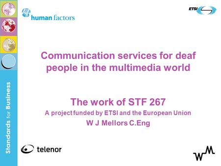 Communication services for deaf people in the multimedia world The work of STF 267 A project funded by ETSI and the European Union W J Mellors C.Eng.