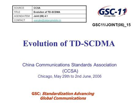 GSC: Standardization Advancing Global Communications Evolution of TD-SCDMA China Communications Standards Association (CCSA) Chicago, May 29th to 2nd June,
