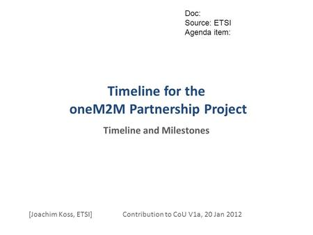 Timeline for the oneM2M Partnership Project Timeline and Milestones [Joachim Koss, ETSI] Contribution to CoU V1a, 20 Jan 2012 Doc: Source: ETSI Agenda.