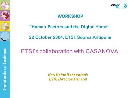 ETSIs collaboration with CASANOVA WORKSHOP Human Factors and the Digital Home  22 October 2004, ETSI, Sophia Antipolis Karl Heinz Rosenbrock ETSI Director-General.