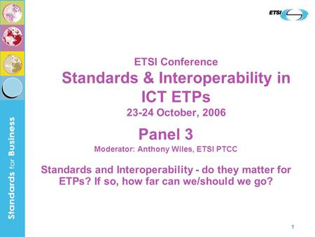 1 ETSI Conference Standards & Interoperability in ICT ETPs 23-24 October, 2006 Panel 3 Moderator: Anthony Wiles, ETSI PTCC Standards and Interoperability.