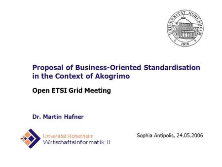 Sophia Antipolis, 24.05.2006 Proposal of Business-Oriented Standardisation in the Context of Akogrimo Open ETSI Grid Meeting Dr. Martin Hafner.