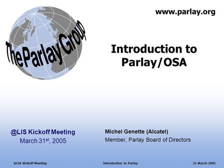 Kickoff Meeting Introduction to Parlay 31 March 2005 Introduction to Parlay/OSA Michel Genette (Alcatel) Member, Parlay Board of Directors.