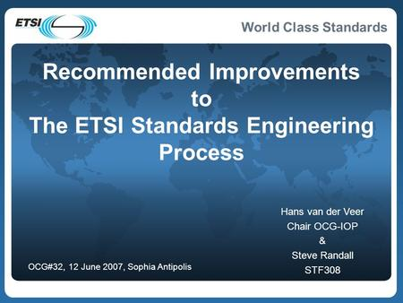 World Class Standards Recommended Improvements to The ETSI Standards Engineering Process Hans van der Veer Chair OCG-IOP & Steve Randall STF308 OCG#32,