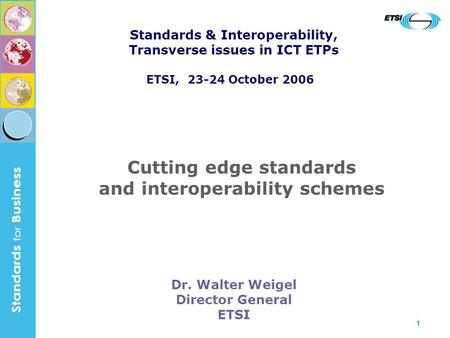 1 Dr. Walter Weigel Director General ETSI Cutting edge standards and interoperability schemes Standards & Interoperability, Transverse issues in ICT ETPs.