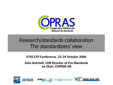 Research/standards collaboration The standardizers view ETSI ETP Conference, 23-24 October 2006 John Ketchell, CEN Director of Pre-Standards as Chair,