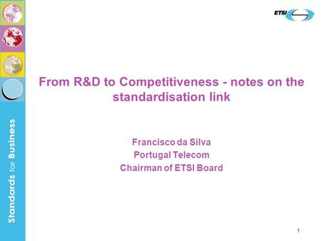 1 From R&D to Competitiveness - notes on the standardisation link Francisco da Silva Portugal Telecom Chairman of ETSI Board.