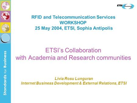 ETSIs Collaboration with Academia and Research communities RFID and Telecommunication Services WORKSHOP 25 May 2004, ETSI, Sophia Antipolis Livia Rosu.