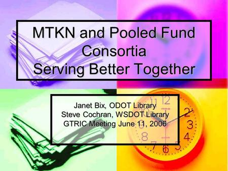 MTKN and Pooled Fund Consortia Serving Better Together Janet Bix, ODOT Library Steve Cochran, WSDOT Library GTRIC Meeting June 11, 2006.