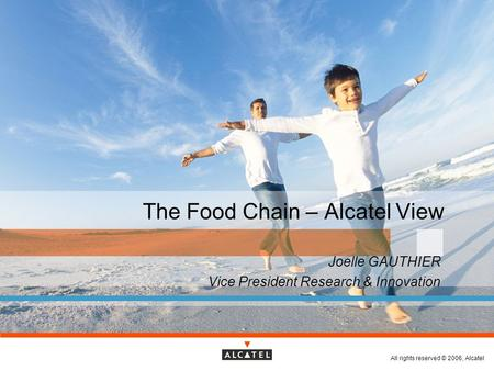 All rights reserved © 2006, Alcatel The Food Chain – Alcatel View Joelle GAUTHIER Vice President Research & Innovation.