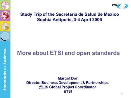 1 More about ETSI and open standards Margot Dor Director Business Development & Global Project Coordinator ETSI Study Trip of the Secretaria.