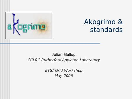 Akogrimo & standards Julian Gallop CCLRC Rutherford Appleton Laboratory ETSI Grid Workshop May 2006.