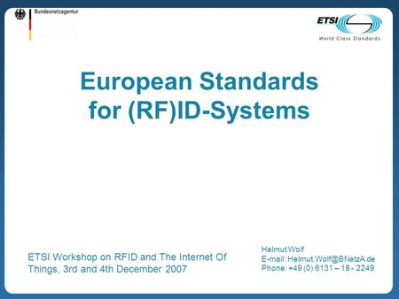 European Standards for (RF)ID-Systems Helmut Wolf   Phone: +49 (0) 6131 – 18 - 2249 ETSI Workshop on RFID and The Internet.