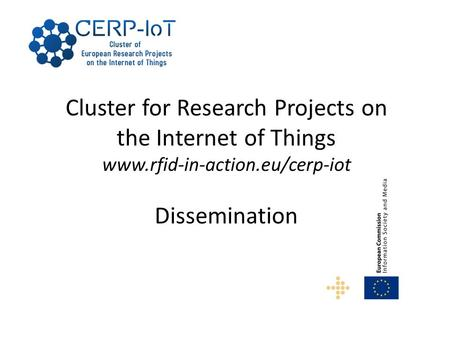 Cluster for Research Projects on the Internet of Things www.rfid-in-action.eu/cerp-iot Dissemination.