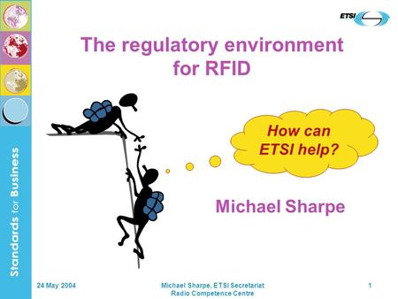 24 May 2004Michael Sharpe, ETSI Secretariat Radio Competence Centre 1 How can ETSI help? The regulatory environment for RFID Michael Sharpe.