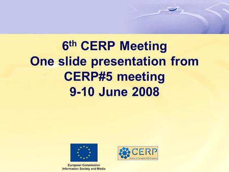 6 th CERP Meeting One slide presentation from CERP#5 meeting 9-10 June 2008.