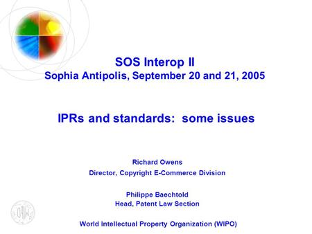 SOS Interop II Sophia Antipolis, September 20 and 21, 2005 IPRs and standards: some issues Richard Owens Director, Copyright E-Commerce Division Philippe.