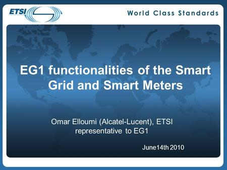 EG1 functionalities of the Smart Grid and Smart Meters Omar Elloumi (Alcatel-Lucent), ETSI representative to EG1 June14th 2010.