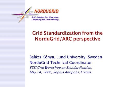 Grid Standardization from the NorduGrid/ARC perspective Balázs Kónya, Lund University, Sweden NorduGrid Technical Coordinator ETSI Grid Workshop on Standardization,