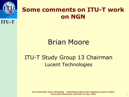 ITU-T 1 EU Commission Open Workshop – Identifying policy and regulatory issues of Next Generation Networks, Brussels 22 June 2005 Some comments on ITU-T.