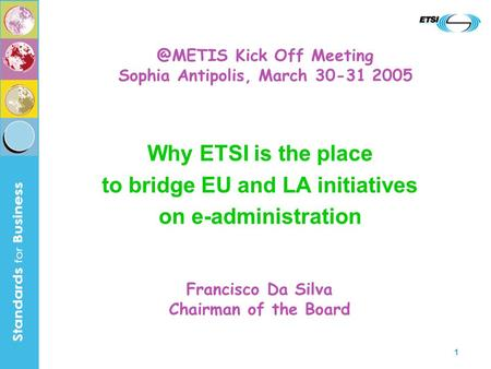 1 Why ETSI is the place to bridge EU and LA initiatives on e-administration Francisco Da Silva Chairman of the Kick Off Meeting Sophia Antipolis,