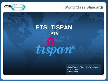 ETSI TISPAN IPTV Digital Content Distribution Workshop 07 July 2008 Paris. France.