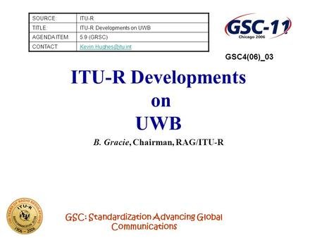 GSC: Standardization Advancing Global Communications ITU-R Developments on UWB B. Gracie, Chairman, RAG/ITU-R SOURCE:ITU-R TITLE:ITU-R Developments on.