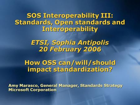 SOS Interoperability III: Standards, Open standards and Interoperability ETSI, Sophia Antipolis 20 February 2006 How OSS can/will/should impact standardization?