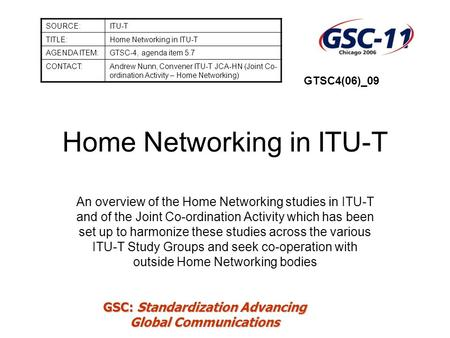GSC: Standardization Advancing Global Communications Home Networking in ITU-T An overview of the Home Networking studies in ITU-T and of the Joint Co-ordination.