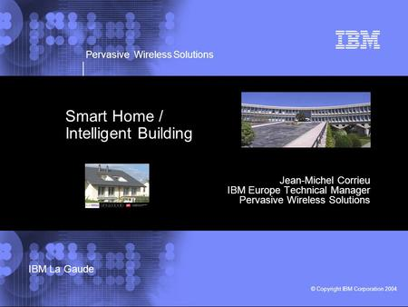 Pervasive Wireless Solutions © Copyright IBM Corporation 2004 IBM La Gaude Smart Home / Intelligent Building Jean-Michel Corrieu IBM Europe Technical Manager.