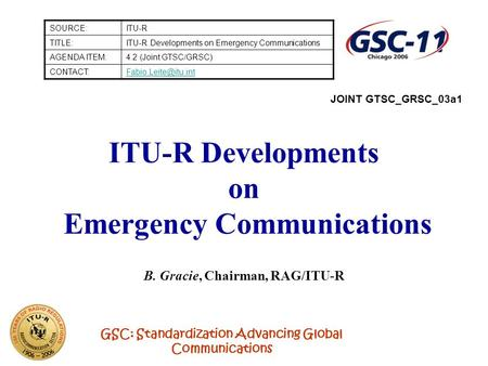 GSC: Standardization Advancing Global Communications ITU-R Developments on Emergency Communications B. Gracie, Chairman, RAG/ITU-R SOURCE:ITU-R TITLE:ITU-R.