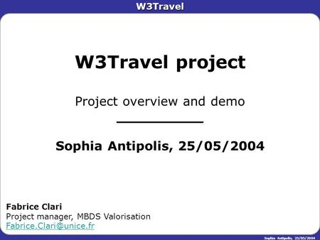 W3Travel Sophia Antipolis, 25/05/2004 W3Travel project Project overview and demo __________ Sophia Antipolis, 25/05/2004 Fabrice Clari Project manager,