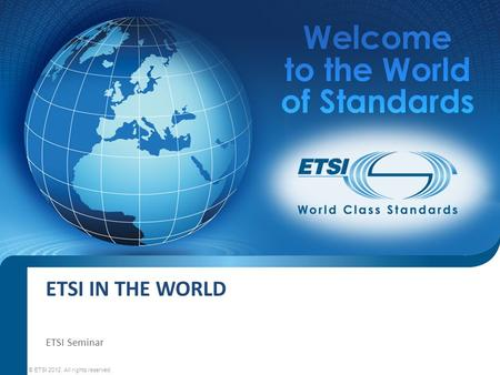 ETSI IN THE WORLD ETSI Seminar © ETSI 2012. All rights reserved.