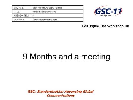 GSC: Standardization Advancing Global Communications 9 Months and a meeting SOURCE:User Working Group Chairman TITLE:9 Months and a meeting AGENDA ITEM:3.