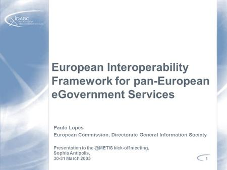 1 European Interoperability Framework for pan-European eGovernment Services Paulo Lopes European Commission, Directorate General Information Society Presentation.