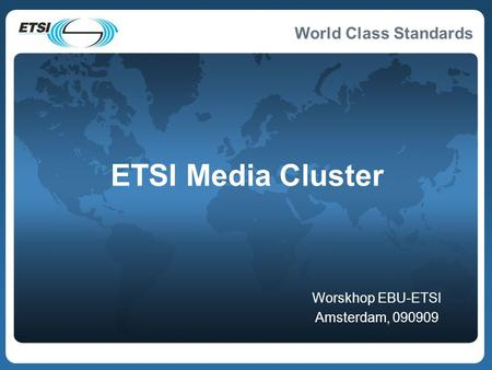 World Class Standards ETSI Media Cluster Worskhop EBU-ETSI Amsterdam, 090909.