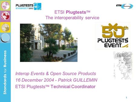 1 ETSI Plugtests The interoperability service Interop Events & Open Source Products 16 December 2004 - Patrick GUILLEMIN ETSI Plugtests Technical Coordinator.
