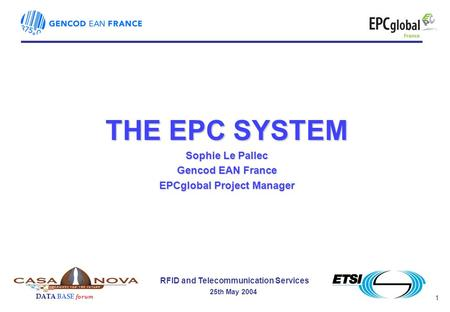 1 RFID and Telecommunication Services 25th May 2004 DATA BASE forum THE EPC SYSTEM Sophie Le Pallec Gencod EAN France EPCglobal Project Manager.