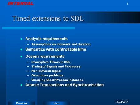 INTERVAL Next Previous 13/02/2014 1 Timed extensions to SDL Analysis requirements –Assumptions on moments and duration Semantics with controllable time.