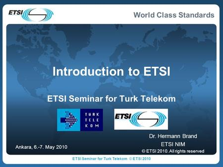 World Class Standards Introduction to ETSI ETSI Seminar for Turk Telekom Dr. Hermann Brand ETSI NIM © ETSI 2010. All rights reserved Ankara, 6.-7. May.