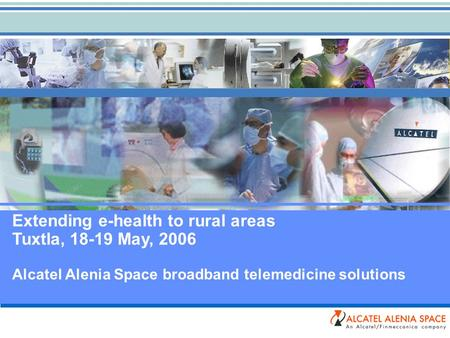 Extending e-health to rural areas Tuxtla, 18-19 May, 2006 Alcatel Alenia Space broadband telemedicine solutions.