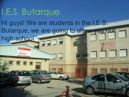 I.E.S. Butarque Hi guys! We are students in the I.E.S. Butarque, we are going to show you our high school.