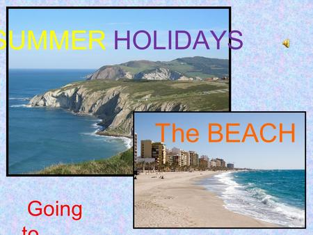 SUMMER HOLIDAYS Going to...… The BEACH. What can you do in spain in summer? Beaches in Spain are one of the main tourist destinations both for foreigners.