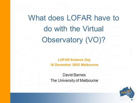 What does LOFAR have to do with the Virtual Observatory (VO)? LOFAR Science Day 16 December 2003 Melbourne David Barnes The University of Melbourne.